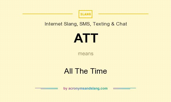 What does ATT mean? It stands for All The Time