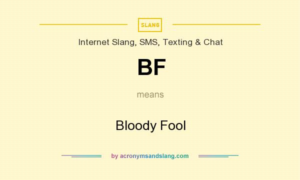 What does BF mean? It stands for Bloody Fool