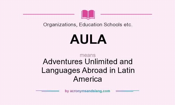 What does AULA mean? It stands for Adventures Unlimited and Languages Abroad in Latin America