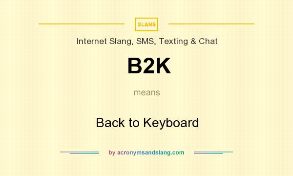 What does B2K mean? It stands for Back to Keyboard