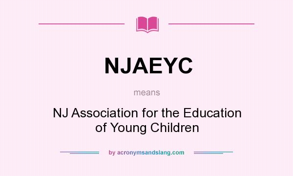 What does NJAEYC mean? It stands for NJ Association for the Education of Young Children