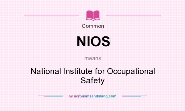What does NIOS mean? It stands for National Institute for Occupational Safety