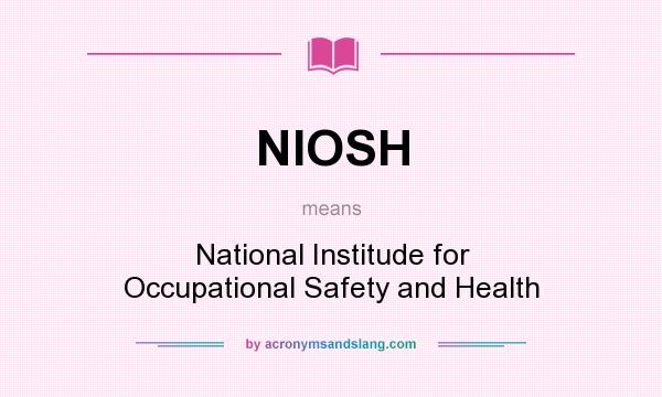 What does NIOSH mean? It stands for National Institude for Occupational Safety and Health