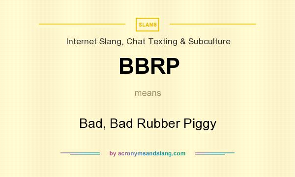 What does BBRP mean? It stands for Bad, Bad Rubber Piggy