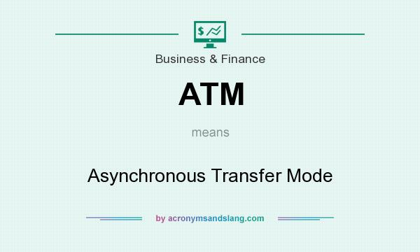 What does ATM mean? It stands for Asynchronous Transfer Mode