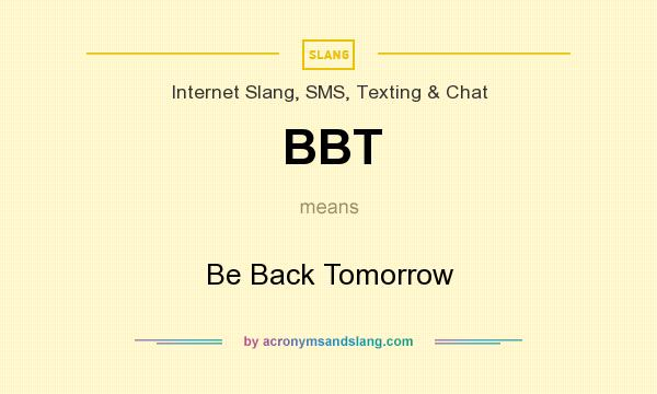 What does BBT mean? It stands for Be Back Tomorrow