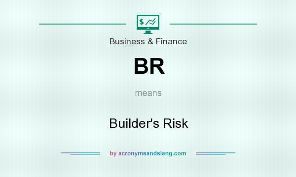 What does BR mean? It stands for Builder`s Risk