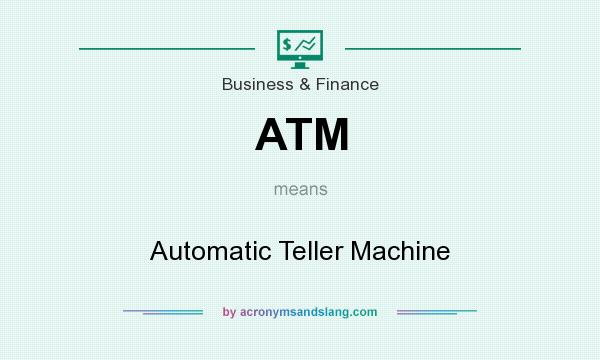 What does ATM mean? It stands for Automatic Teller Machine
