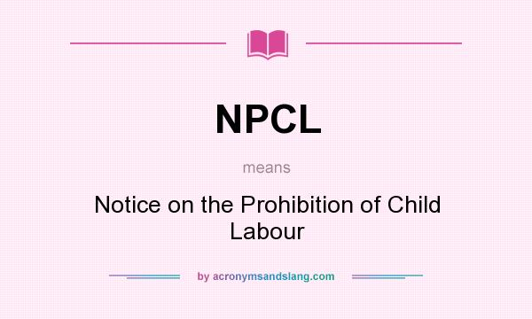 What does NPCL mean? It stands for Notice on the Prohibition of Child Labour