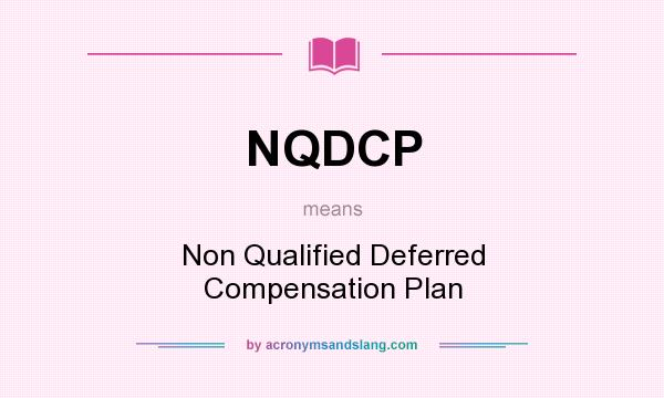 What does NQDCP mean? It stands for Non Qualified Deferred Compensation Plan