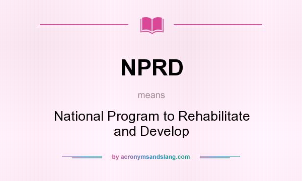 What does NPRD mean? It stands for National Program to Rehabilitate and Develop
