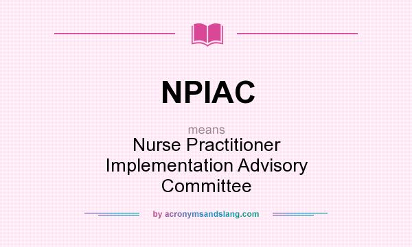 What does NPIAC mean? It stands for Nurse Practitioner Implementation Advisory Committee