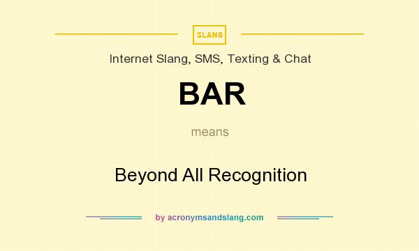 What does BAR mean? It stands for Beyond All Recognition