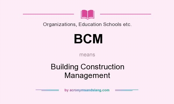 What does BCM mean? It stands for Building Construction Management