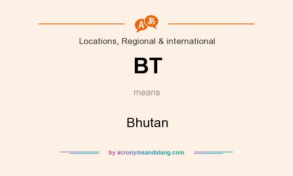 What does BT mean? It stands for Bhutan