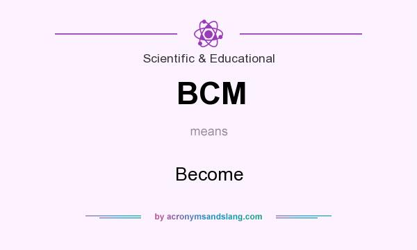 What does BCM mean? It stands for Become