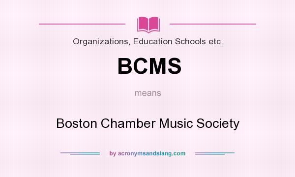 What does BCMS mean? It stands for Boston Chamber Music Society