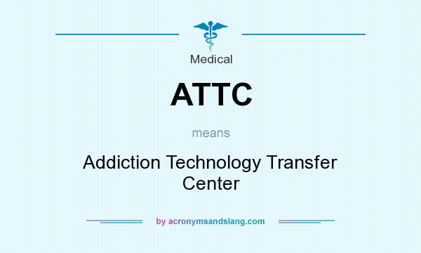 What does ATTC mean? It stands for Addiction Technology Transfer Center