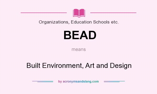 What does BEAD mean? It stands for Built Environment, Art and Design
