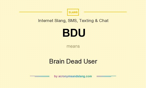 What does BDU mean? It stands for Brain Dead User