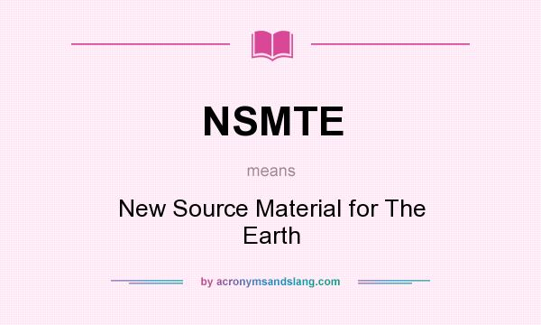 What does NSMTE mean? It stands for New Source Material for The Earth