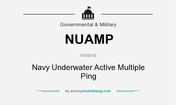 What does NUAMP mean? It stands for Navy Underwater Active Multiple Ping