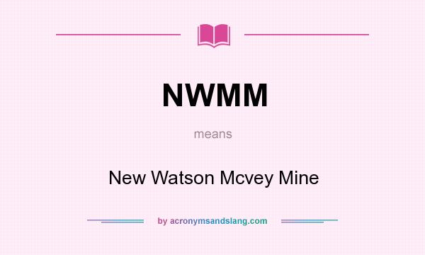 What does NWMM mean? It stands for New Watson Mcvey Mine