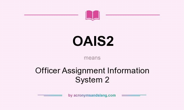 What does OAIS2 mean? It stands for Officer Assignment Information System 2