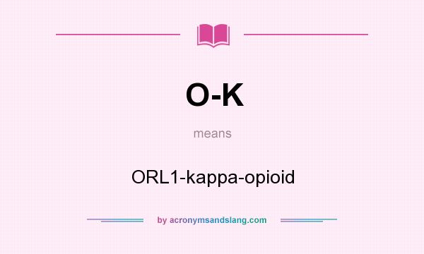What does O-K mean? It stands for ORL1-kappa-opioid