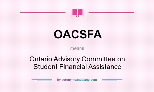 What does OACSFA mean? It stands for Ontario Advisory Committee on Student Financial Assistance