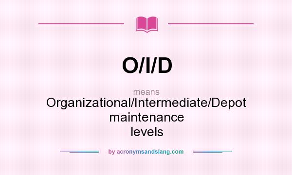 What does O/I/D mean? It stands for Organizational/Intermediate/Depot maintenance levels