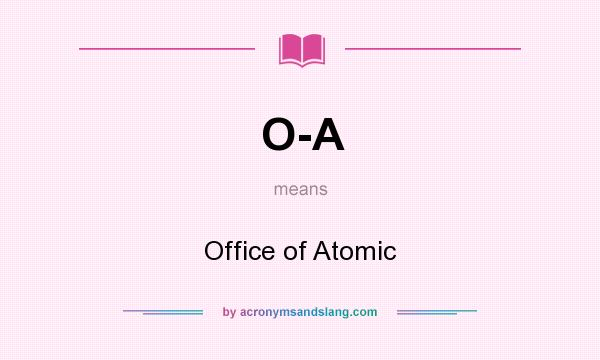 What does O-A mean? It stands for Office of Atomic