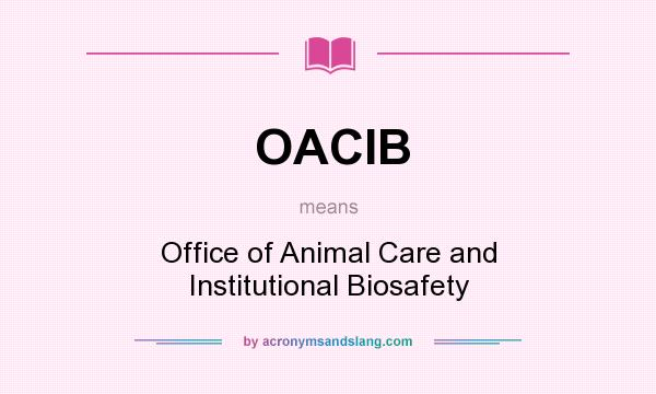 What does OACIB mean? It stands for Office of Animal Care and Institutional Biosafety