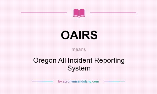 What does OAIRS mean? It stands for Oregon All Incident Reporting System