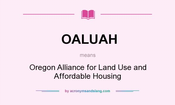 What does OALUAH mean? It stands for Oregon Alliance for Land Use and Affordable Housing