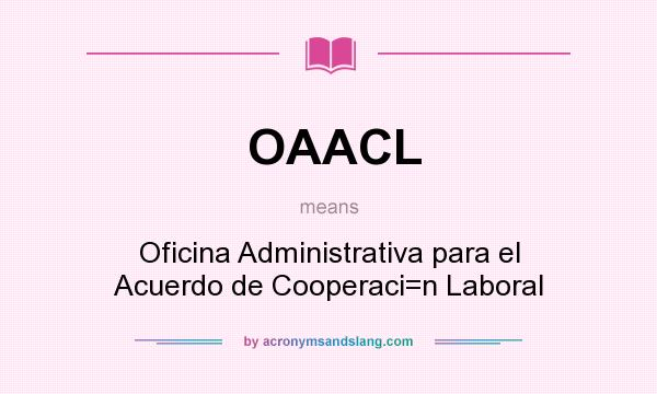 What does OAACL mean? It stands for Oficina Administrativa para el Acuerdo de Cooperaci=n Laboral