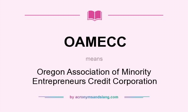 What does OAMECC mean? It stands for Oregon Association of Minority Entrepreneurs Credit Corporation