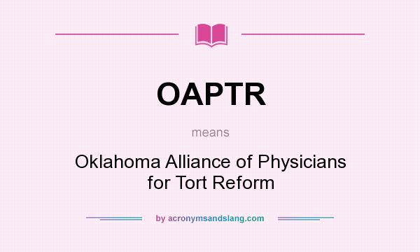 What does OAPTR mean? It stands for Oklahoma Alliance of Physicians for Tort Reform