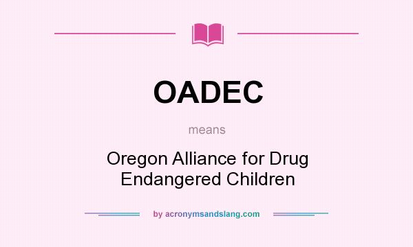 What does OADEC mean? It stands for Oregon Alliance for Drug Endangered Children