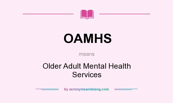 What does OAMHS mean? It stands for Older Adult Mental Health Services