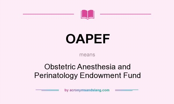 What does OAPEF mean? It stands for Obstetric Anesthesia and Perinatology Endowment Fund