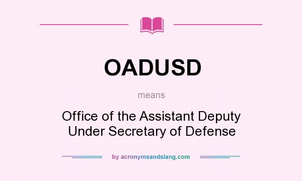 What does OADUSD mean? It stands for Office of the Assistant Deputy Under Secretary of Defense