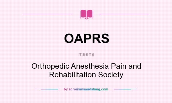 What does OAPRS mean? It stands for Orthopedic Anesthesia Pain and Rehabilitation Society