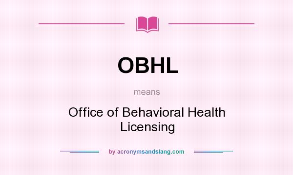 What does OBHL mean? It stands for Office of Behavioral Health Licensing