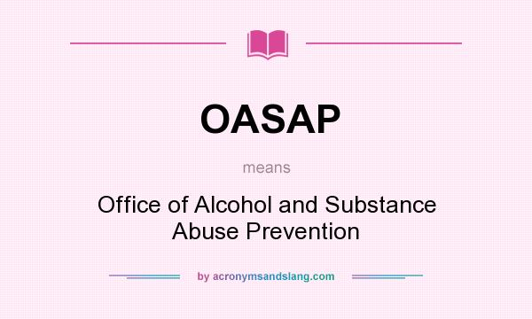 What does OASAP mean? It stands for Office of Alcohol and Substance Abuse Prevention