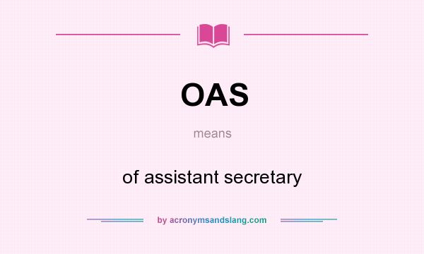 What does OAS mean? It stands for of assistant secretary