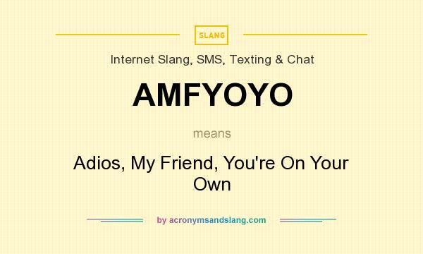 What does AMFYOYO mean? It stands for Adios, My Friend, You`re On Your Own