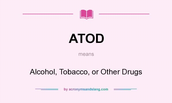 What does ATOD mean? It stands for Alcohol, Tobacco, or Other Drugs