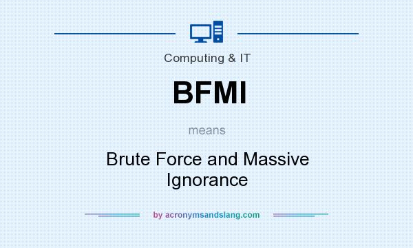 What does BFMI mean? It stands for Brute Force and Massive Ignorance