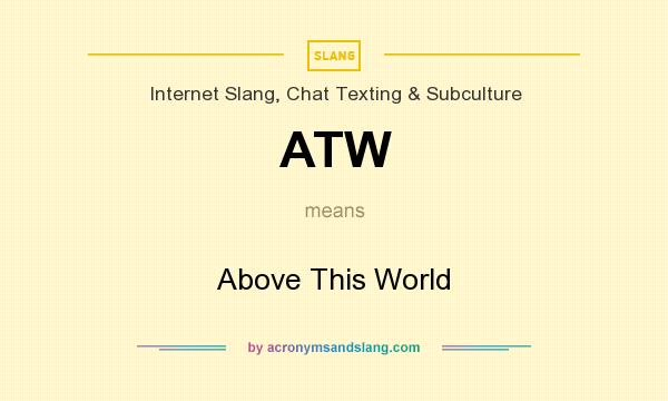 What does ATW mean? It stands for Above This World